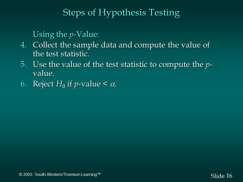 16 Slide © 2003 South-Western/Thomson Learning™ Steps of Hypothesis Testing Using the p -Value: 4.Collect the sample data and compute the value of the test statistic.