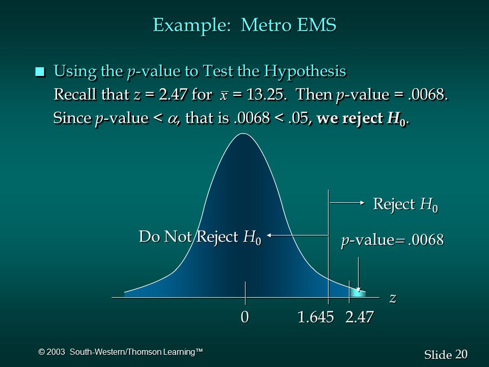 20 Slide © 2003 South-Western/Thomson Learning™ Example: Metro EMS n Using the p -value to Test the Hypothesis Recall that z = 2.47 for = 13.25.