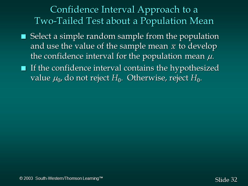 32 Slide © 2003 South-Western/Thomson Learning™ Confidence Interval Approach to a Two-Tailed Test about a Population Mean Select a simple random sample from the population and use the value of the sample mean to develop the confidence interval for the population mean .