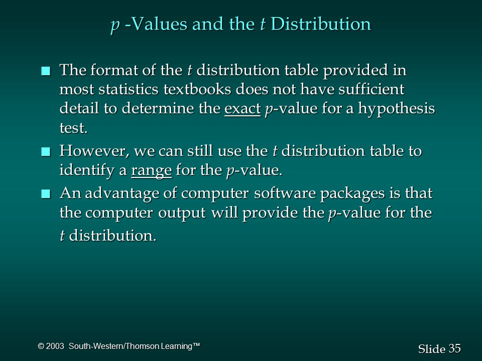 35 Slide © 2003 South-Western/Thomson Learning™ p -Values and the t Distribution n The format of the t distribution table provided in most statistics textbooks does not have sufficient detail to determine the exact p -value for a hypothesis test.