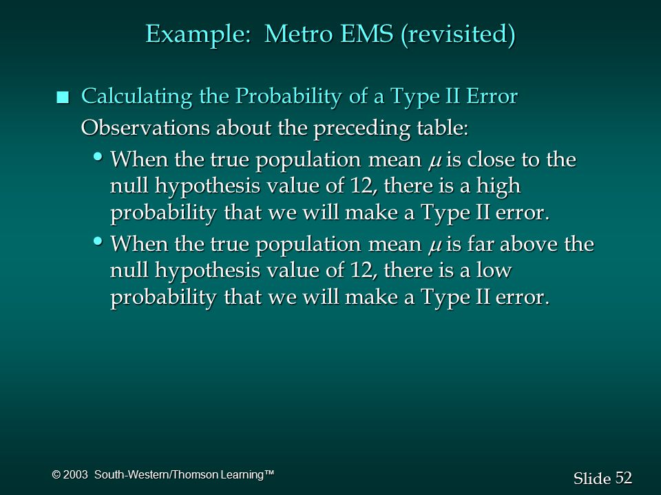52 Slide © 2003 South-Western/Thomson Learning™ Example: Metro EMS (revisited) n Calculating the Probability of a Type II Error Observations about the preceding table: When the true population mean  is close to the null hypothesis value of 12, there is a high probability that we will make a Type II error.