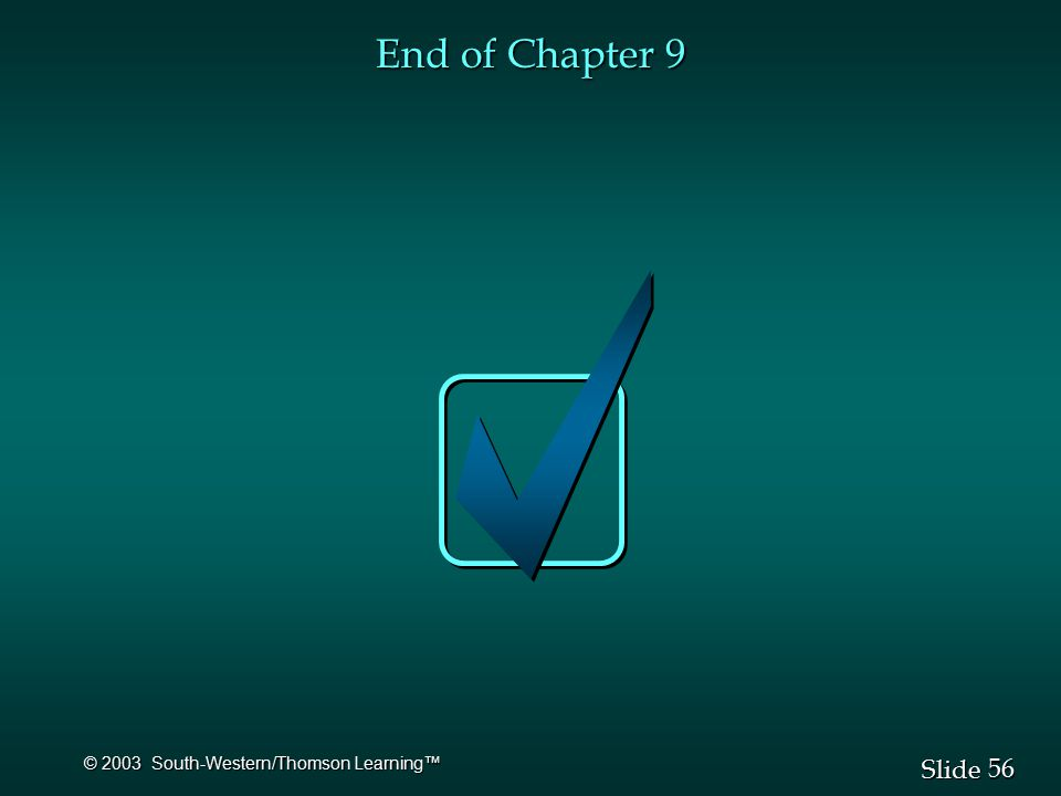 56 Slide © 2003 South-Western/Thomson Learning™ End of Chapter 9