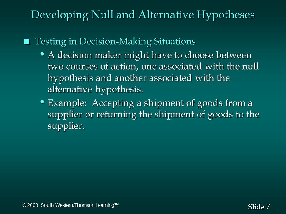 7 7 Slide © 2003 South-Western/Thomson Learning™ n Testing in Decision-Making Situations A decision maker might have to choose between two courses of action, one associated with the null hypothesis and another associated with the alternative hypothesis.