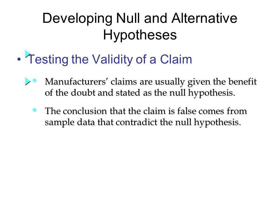Developing Null and Alternative Hypotheses Testing the Validity of a Claim Manufacturers' claims are usually given the benefit Manufacturers' claims are usually given the benefit of the doubt and stated as the null hypothesis.