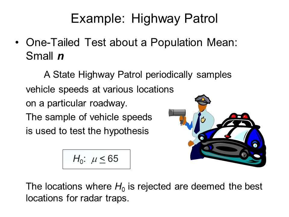 Example: Highway Patrol One-Tailed Test about a Population Mean: Small n A State Highway Patrol periodically samples vehicle speeds at various locations on a particular roadway.