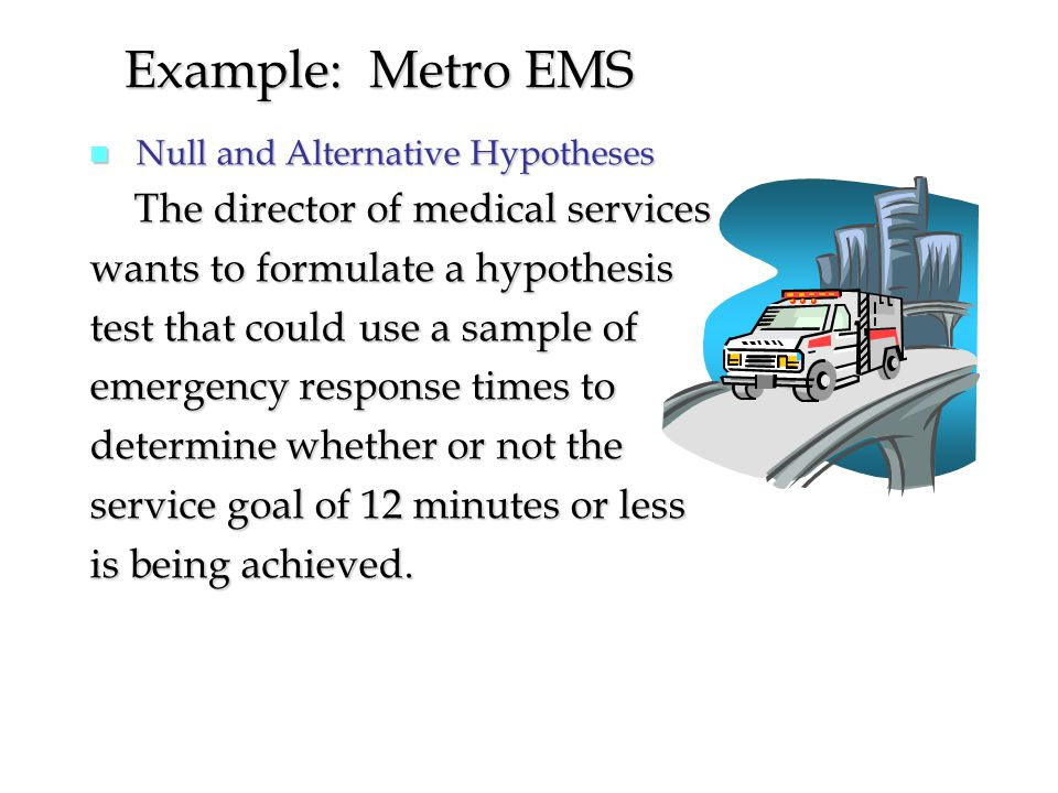 n Null and Alternative Hypotheses The director of medical services The director of medical services wants to formulate a hypothesis test that could use a sample of emergency response times to determine whether or not the service goal of 12 minutes or less is being achieved.