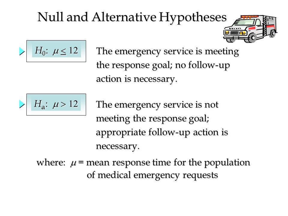 Null and Alternative Hypotheses The emergency service is meeting the response goal; no follow-up action is necessary.