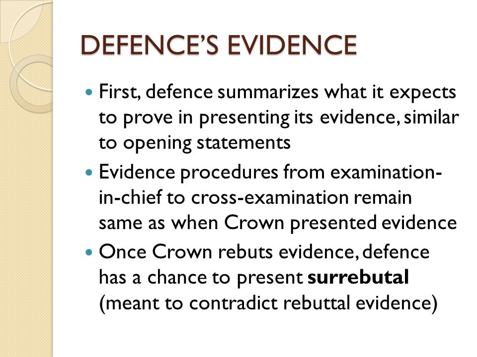 DEFENCE'S EVIDENCE First, defence summarizes what it expects to prove in presenting its evidence, similar to opening statements Evidence procedures from examination- in-chief to cross-examination remain same as when Crown presented evidence Once Crown rebuts evidence, defence has a chance to present surrebutal (meant to contradict rebuttal evidence)