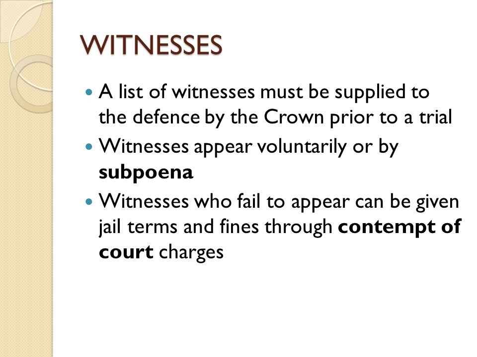 WITNESSES A list of witnesses must be supplied to the defence by the Crown prior to a trial Witnesses appear voluntarily or by subpoena Witnesses who fail to appear can be given jail terms and fines through contempt of court charges