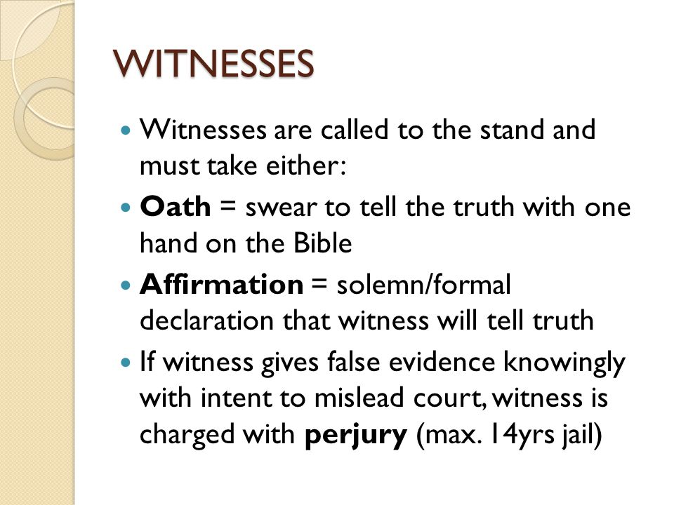 WITNESSES Witnesses are called to the stand and must take either: Oath = swear to tell the truth with one hand on the Bible Affirmation = solemn/formal declaration that witness will tell truth If witness gives false evidence knowingly with intent to mislead court, witness is charged with perjury (max.