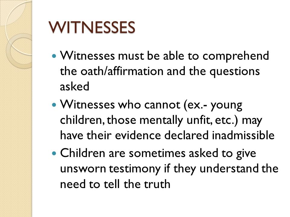WITNESSES Witnesses must be able to comprehend the oath/affirmation and the questions asked Witnesses who cannot (ex.- young children, those mentally unfit, etc.) may have their evidence declared inadmissible Children are sometimes asked to give unsworn testimony if they understand the need to tell the truth