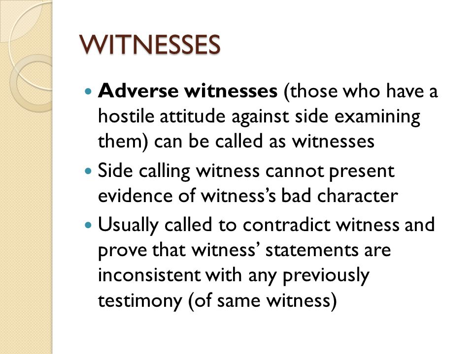 WITNESSES Adverse witnesses (those who have a hostile attitude against side examining them) can be called as witnesses Side calling witness cannot present evidence of witness's bad character Usually called to contradict witness and prove that witness' statements are inconsistent with any previously testimony (of same witness)