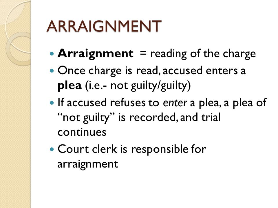 ARRAIGNMENT Arraignment = reading of the charge Once charge is read, accused enters a plea (i.e.- not guilty/guilty) If accused refuses to enter a plea, a plea of not guilty is recorded, and trial continues Court clerk is responsible for arraignment