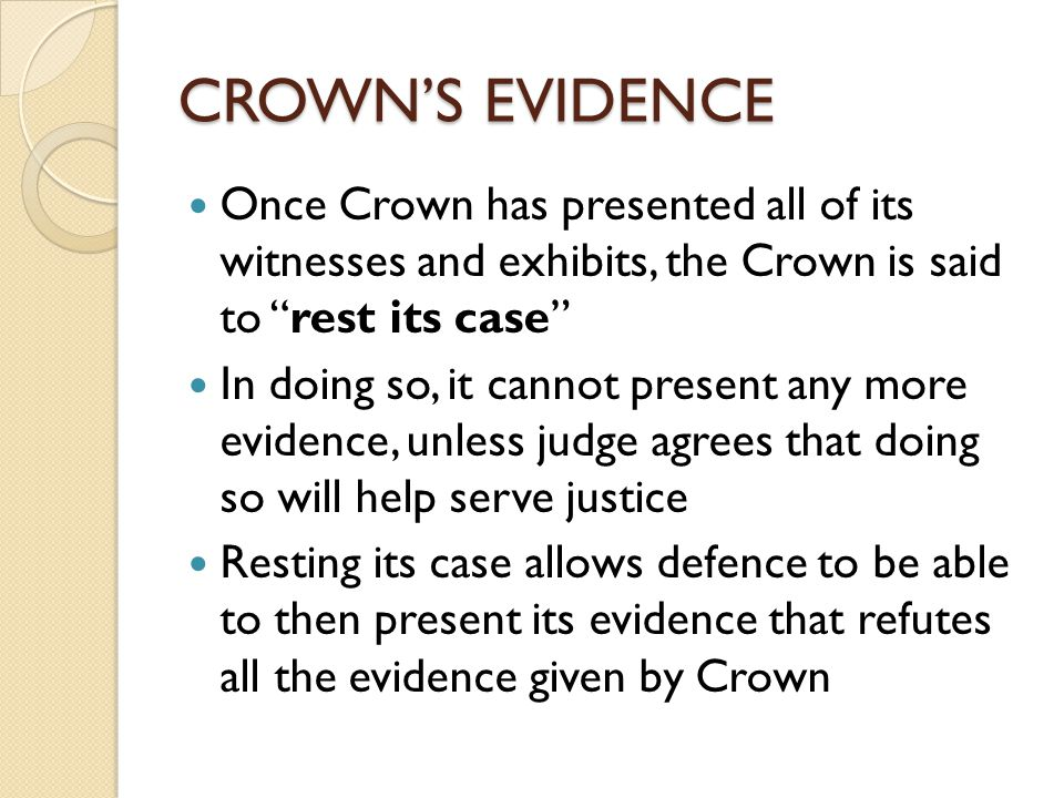 CROWN'S EVIDENCE Once Crown has presented all of its witnesses and exhibits, the Crown is said to rest its case In doing so, it cannot present any more evidence, unless judge agrees that doing so will help serve justice Resting its case allows defence to be able to then present its evidence that refutes all the evidence given by Crown