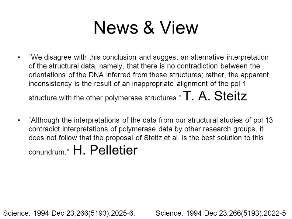 News & View We disagree with this conclusion and suggest an alternative interpretation of the structural data, namely, that there is no contradiction between the orientations of the DNA inferred from these structures; rather, the apparent inconsistency is the result of an inappropriate alignment of the pol 1 structure with the other polymerase structures. T.