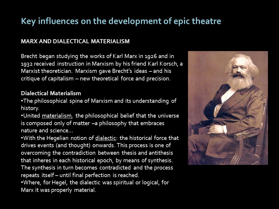 Key influences on the development of epic theatre MARX AND DIALECTICAL MATERIALISM Brecht began studying the works of Karl Marx in 1926 and in 1932 received instruction in Marxism by his friend Karl Korsch, a Marxist theoretician.