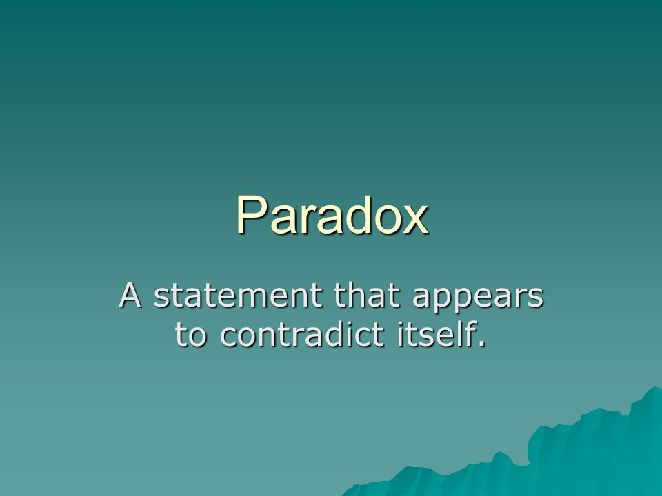 Paradox A statement that appears to contradict itself.