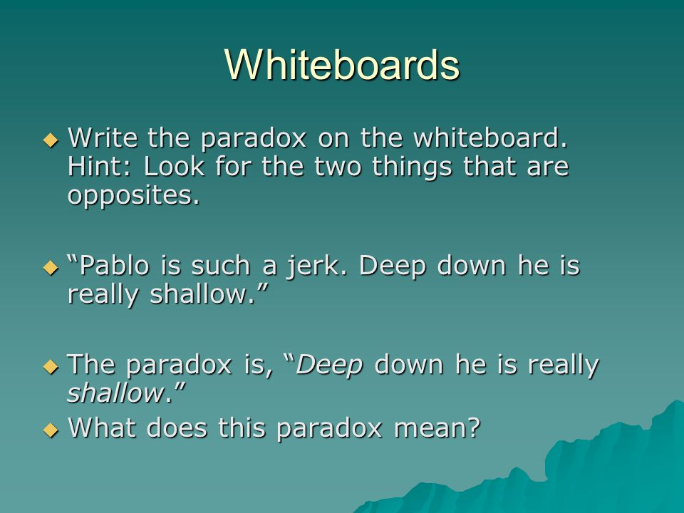 "Whiteboards  Write the paradox on the whiteboard. Hint: Look for the two things that are opposites.  ""Pablo is such a jerk. Deep down he is really s"