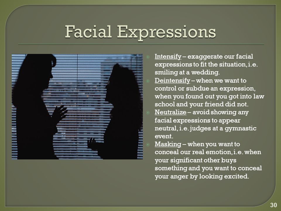  Intensify – exaggerate our facial expressions to fit the situation, i.e.