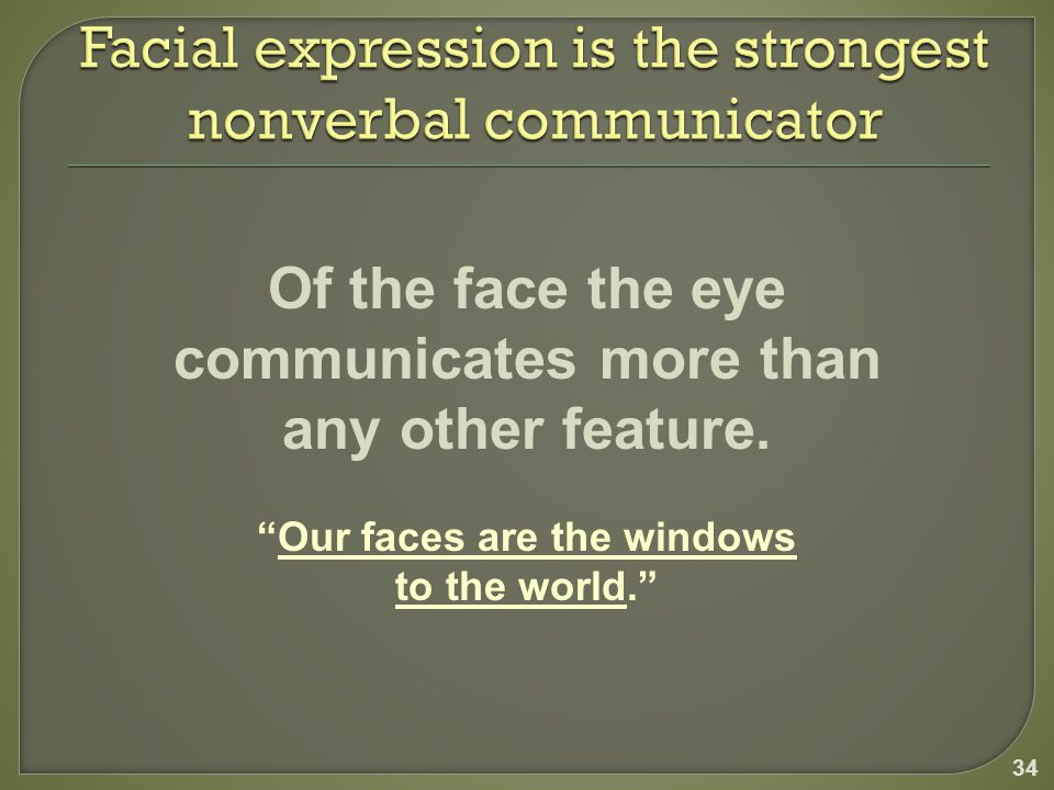 34 Of the face the eye communicates more than any other feature.