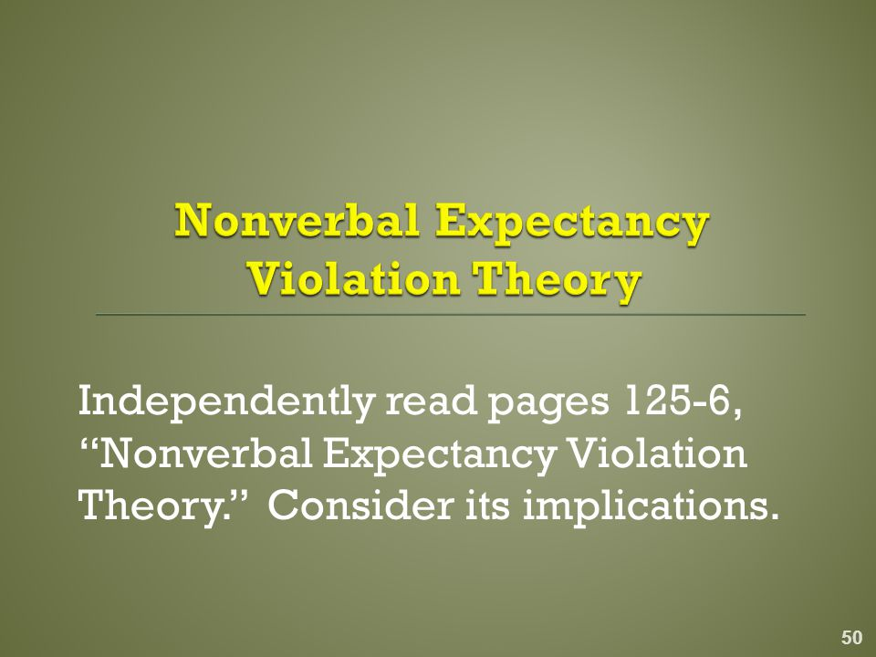 Independently read pages 125-6, Nonverbal Expectancy Violation Theory. Consider its implications.