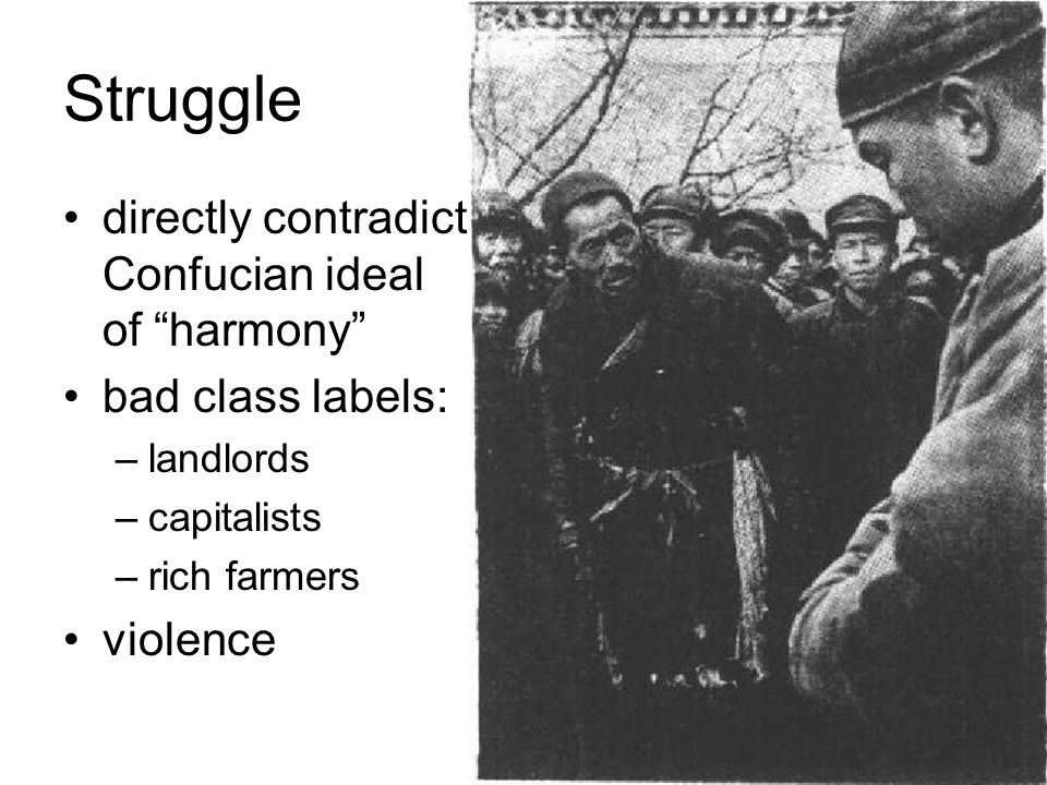 Struggle directly contradict Confucian ideal of harmony bad class labels: –landlords –capitalists –rich farmers violence