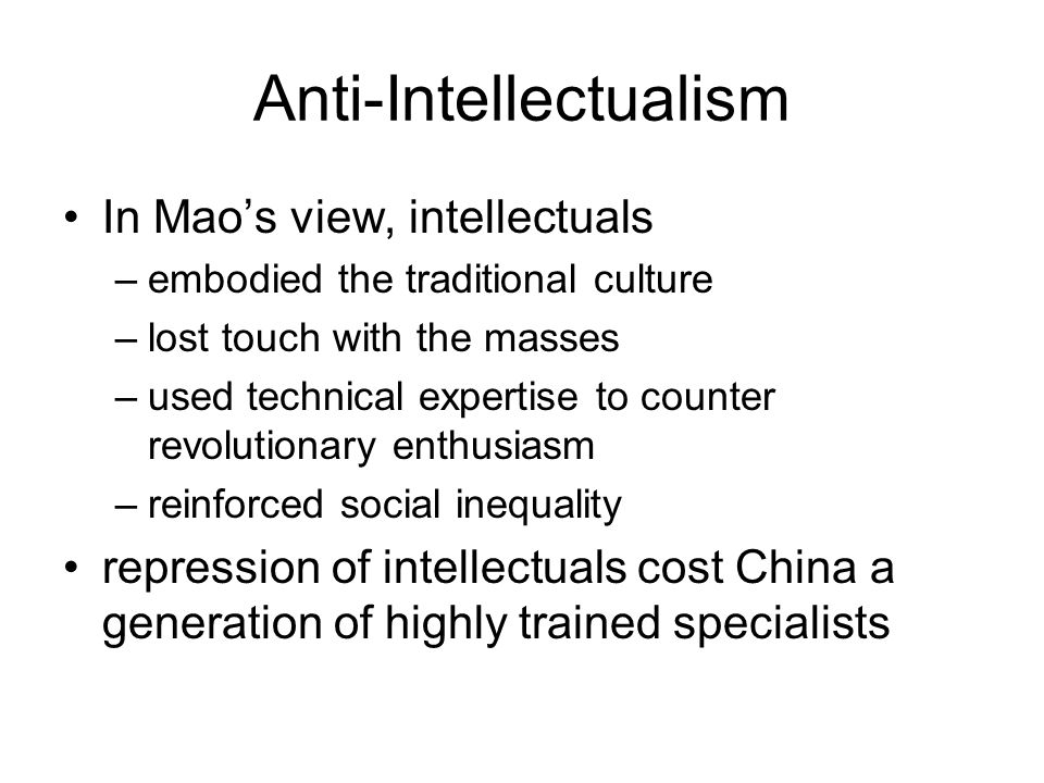 Anti-Intellectualism In Mao's view, intellectuals –embodied the traditional culture –lost touch with the masses –used technical expertise to counter revolutionary enthusiasm –reinforced social inequality repression of intellectuals cost China a generation of highly trained specialists