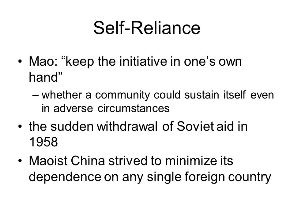 Self-Reliance Mao: keep the initiative in one's own hand –whether a community could sustain itself even in adverse circumstances the sudden withdrawal of Soviet aid in 1958 Maoist China strived to minimize its dependence on any single foreign country