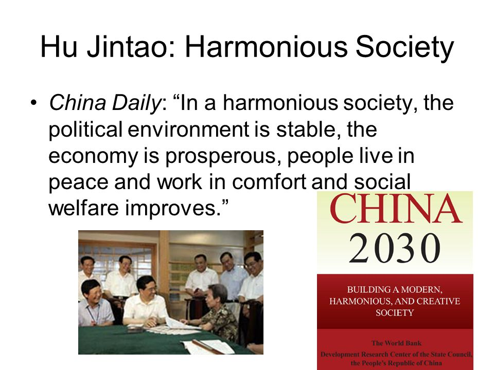 Hu Jintao: Harmonious Society China Daily: In a harmonious society, the political environment is stable, the economy is prosperous, people live in peace and work in comfort and social welfare improves.