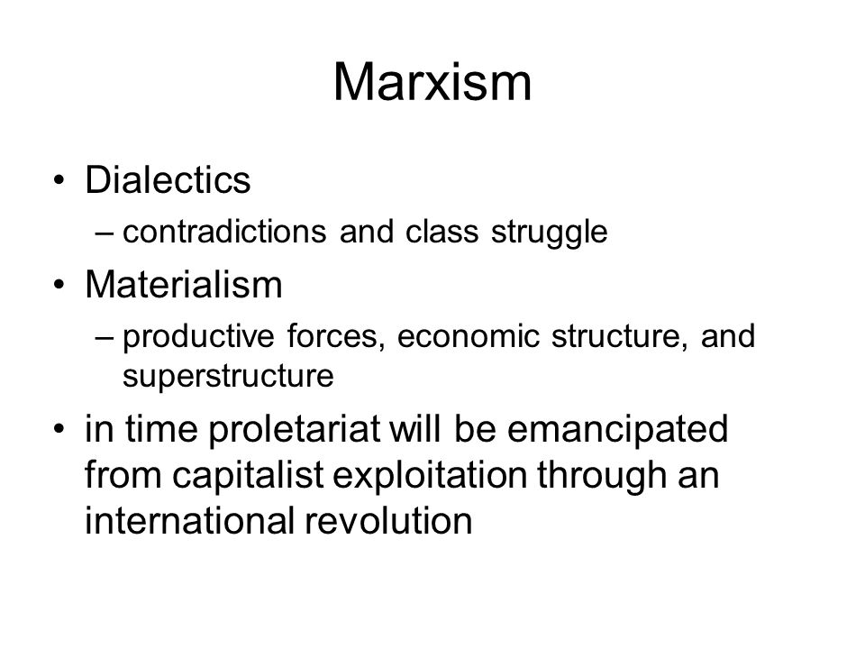 Marxism Dialectics –contradictions and class struggle Materialism –productive forces, economic structure, and superstructure in time proletariat will be emancipated from capitalist exploitation through an international revolution