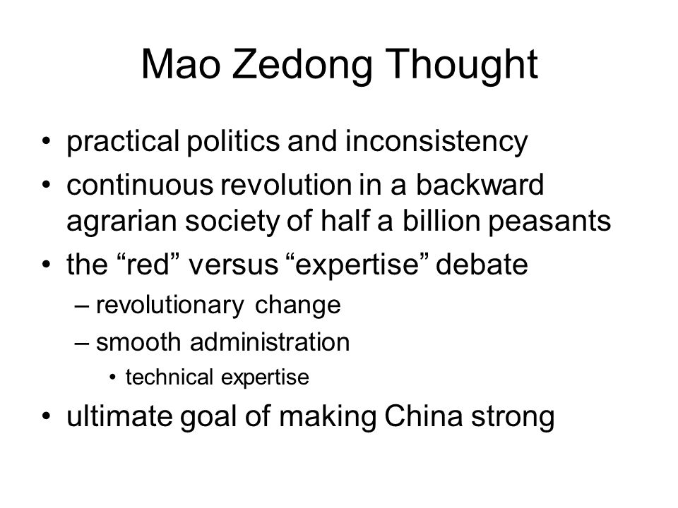 Mao Zedong Thought practical politics and inconsistency continuous revolution in a backward agrarian society of half a billion peasants the red versus expertise debate –revolutionary change –smooth administration technical expertise ultimate goal of making China strong