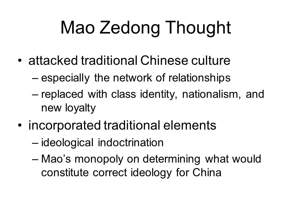 Mao Zedong Thought attacked traditional Chinese culture –especially the network of relationships –replaced with class identity, nationalism, and new loyalty incorporated traditional elements –ideological indoctrination –Mao's monopoly on determining what would constitute correct ideology for China