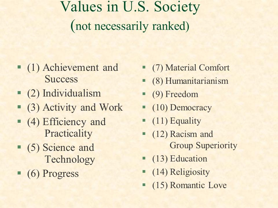 Values in More Traditional Societies ( not necessarily ranked) §(1) Embrace fate as a key value §(2) Spiritual Comfort §(3) Greater reflectiveness §(4) Not overly optimistic §(5) Religion more important than science §(6) Group-oriented §(7) Collective sentiment promotes compliance to authority §(8) Formal education is often suspect §(9) Tolerance for inequality