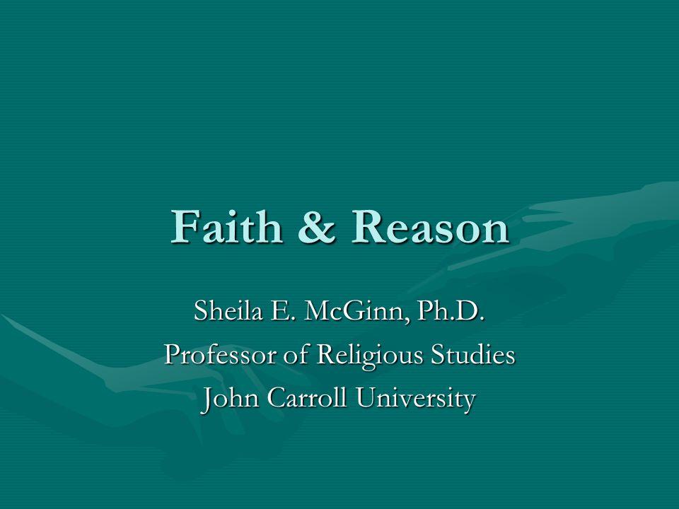Faith & Reason Sheila E. McGinn, Ph.D. Professor of Religious Studies John Carroll University