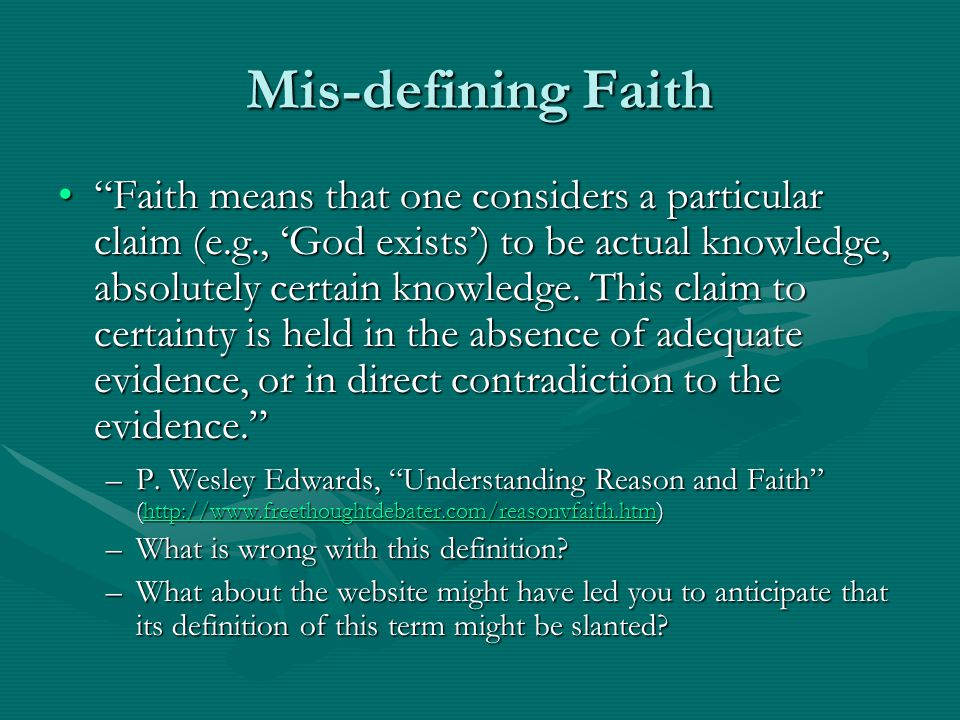 Mis-defining Faith Faith means that one considers a particular claim (e.g., 'God exists') to be actual knowledge, absolutely certain knowledge.