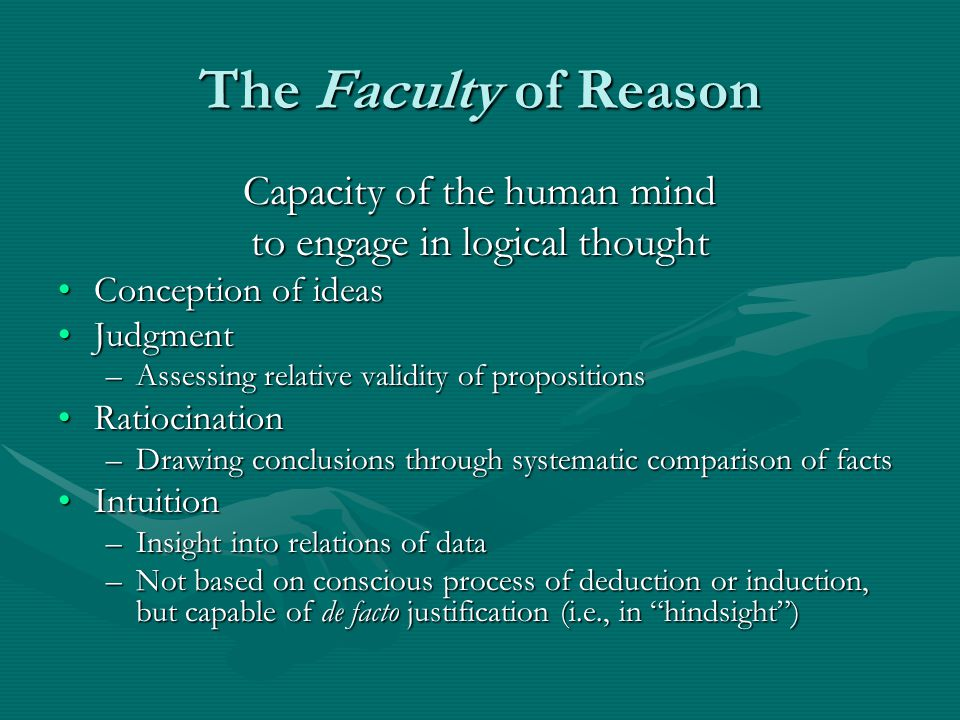The Faculty of Reason Capacity of the human mind to engage in logical thought Conception of ideasConception of ideas JudgmentJudgment –Assessing relative validity of propositions RatiocinationRatiocination –Drawing conclusions through systematic comparison of facts IntuitionIntuition –Insight into relations of data –Not based on conscious process of deduction or induction, but capable of de facto justification (i.e., in hindsight )