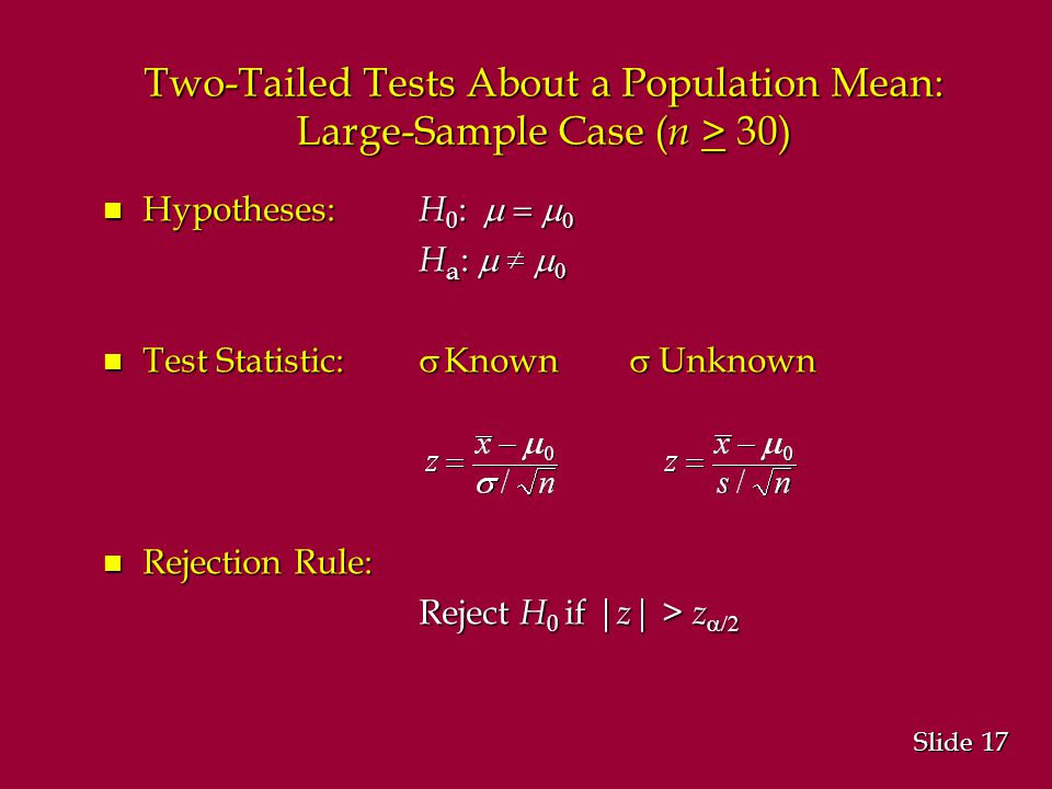 17 Slide Two-Tailed Tests About a Population Mean: Large-Sample Case ( n > 30) Hypotheses: H 0 :   Hypotheses: H 0 :   H a :   Test Statistic:  Known  Unknown Test Statistic:  Known  Unknown n Rejection Rule: Reject H 0 if | z | > z 