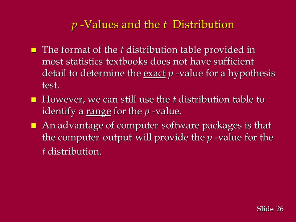 26 Slide p -Values and the t Distribution n The format of the t distribution table provided in most statistics textbooks does not have sufficient detail to determine the exact p -value for a hypothesis test.