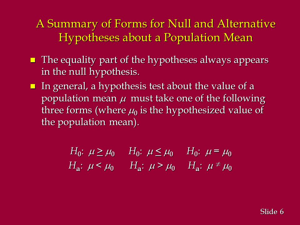 6 6 Slide A Summary of Forms for Null and Alternative Hypotheses about a Population Mean n The equality part of the hypotheses always appears in the null hypothesis.