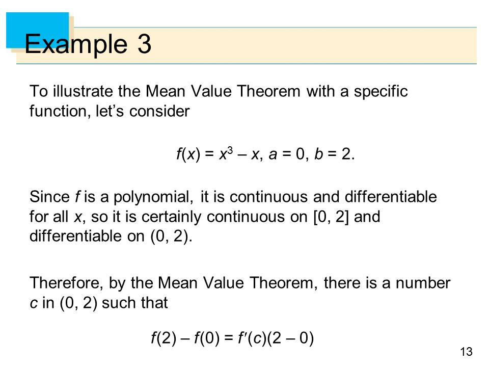 13 Example 3 To illustrate the Mean Value Theorem with a specific function, let's consider f (x) = x 3 – x, a = 0, b = 2.