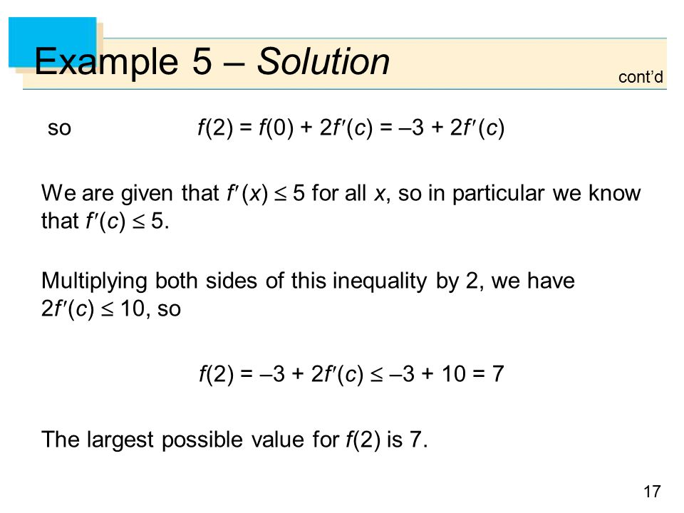 17 Example 5 – Solution so f (2) = f (0) + 2f (c) = –3 + 2f (c) We are given that f (x)  5 for all x, so in particular we know that f (c)  5.