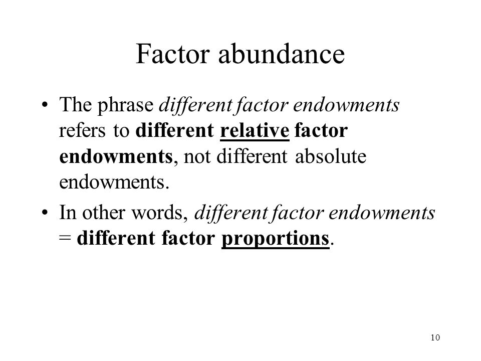 10 Factor abundance The phrase different factor endowments refers to different relative factor endowments, not different absolute endowments. In other