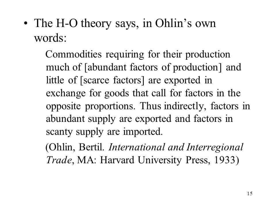 15 The H-O theory says, in Ohlin's own words: Commodities requiring for their production much of [abundant factors of production] and little of [scarc