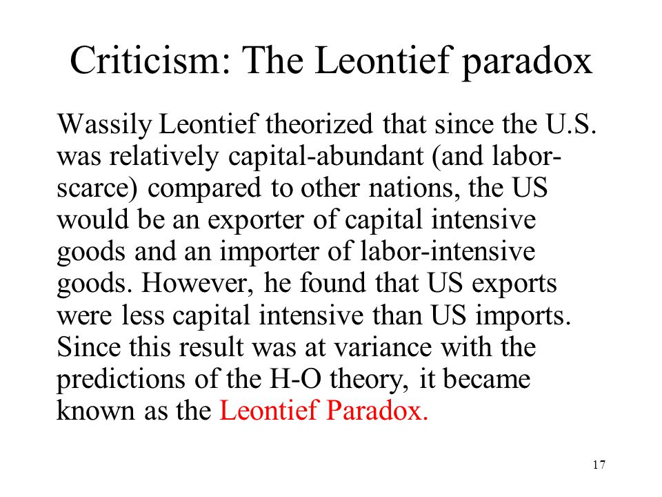 17 Criticism: The Leontief paradox Wassily Leontief theorized that since the U.S. was relatively capital-abundant (and labor- scarce) compared to othe