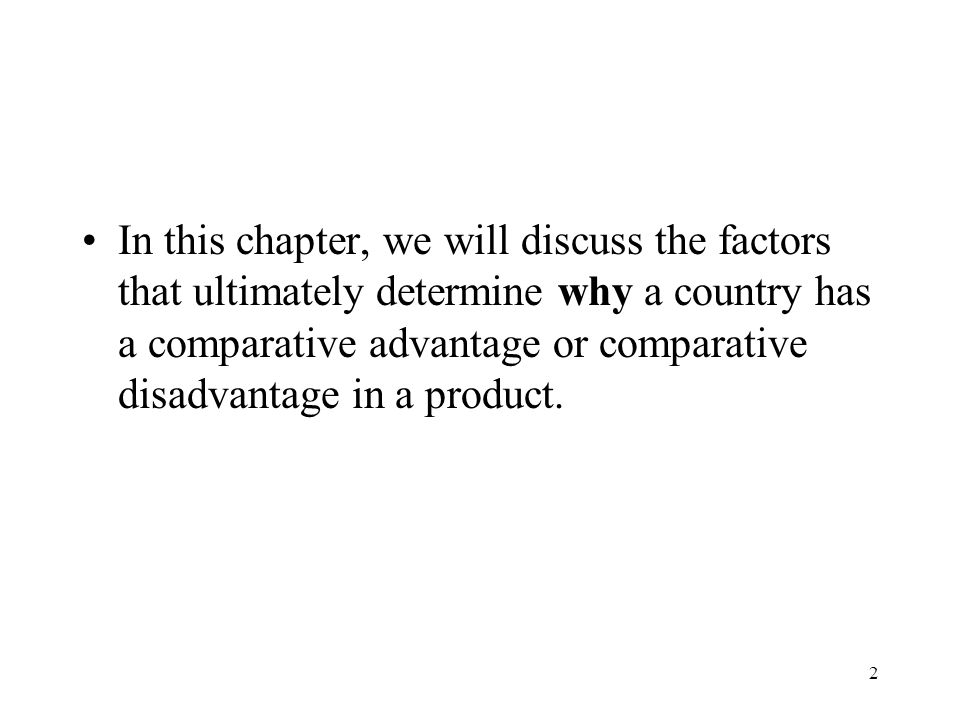 2 In this chapter, we will discuss the factors that ultimately determine why a country has a comparative advantage or comparative disadvantage in a pr