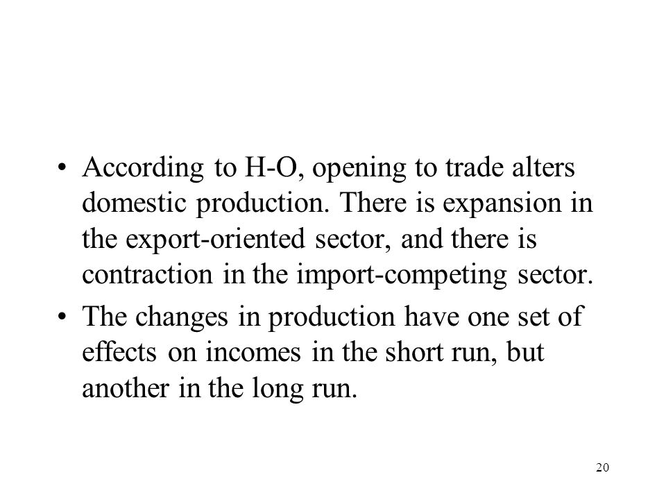 20 According to H-O, opening to trade alters domestic production. There is expansion in the export-oriented sector, and there is contraction in the im