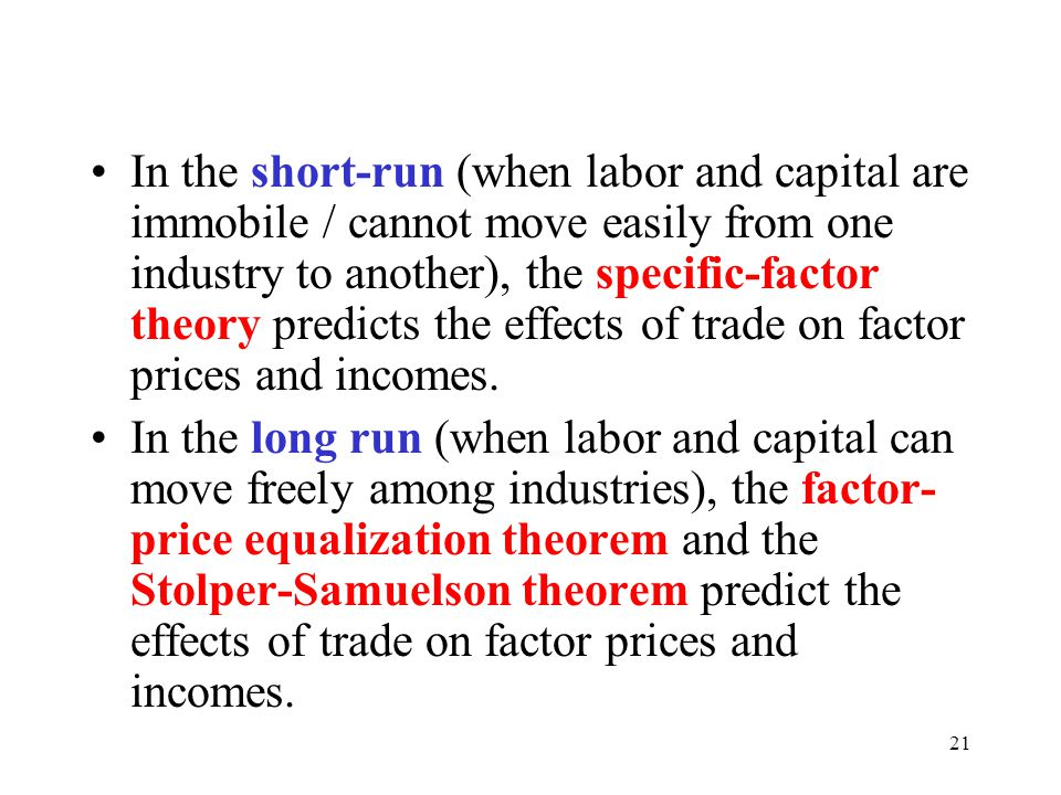 21 In the short-run (when labor and capital are immobile / cannot move easily from one industry to another), the specific-factor theory predicts the e