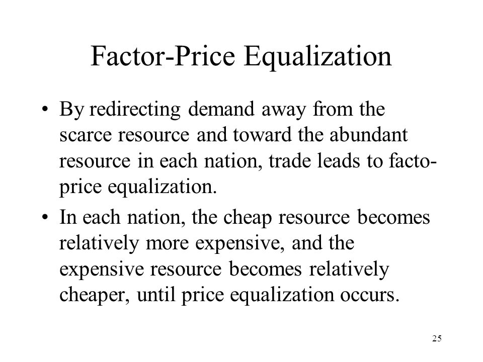 25 Factor-Price Equalization By redirecting demand away from the scarce resource and toward the abundant resource in each nation, trade leads to facto