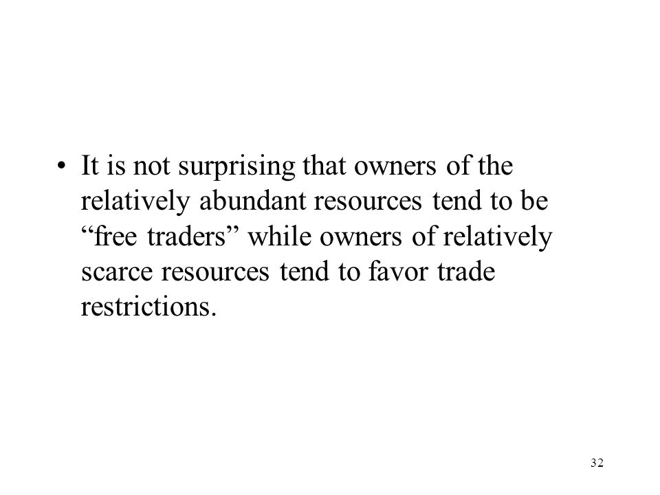 "32 It is not surprising that owners of the relatively abundant resources tend to be ""free traders"" while owners of relatively scarce resources tend to"