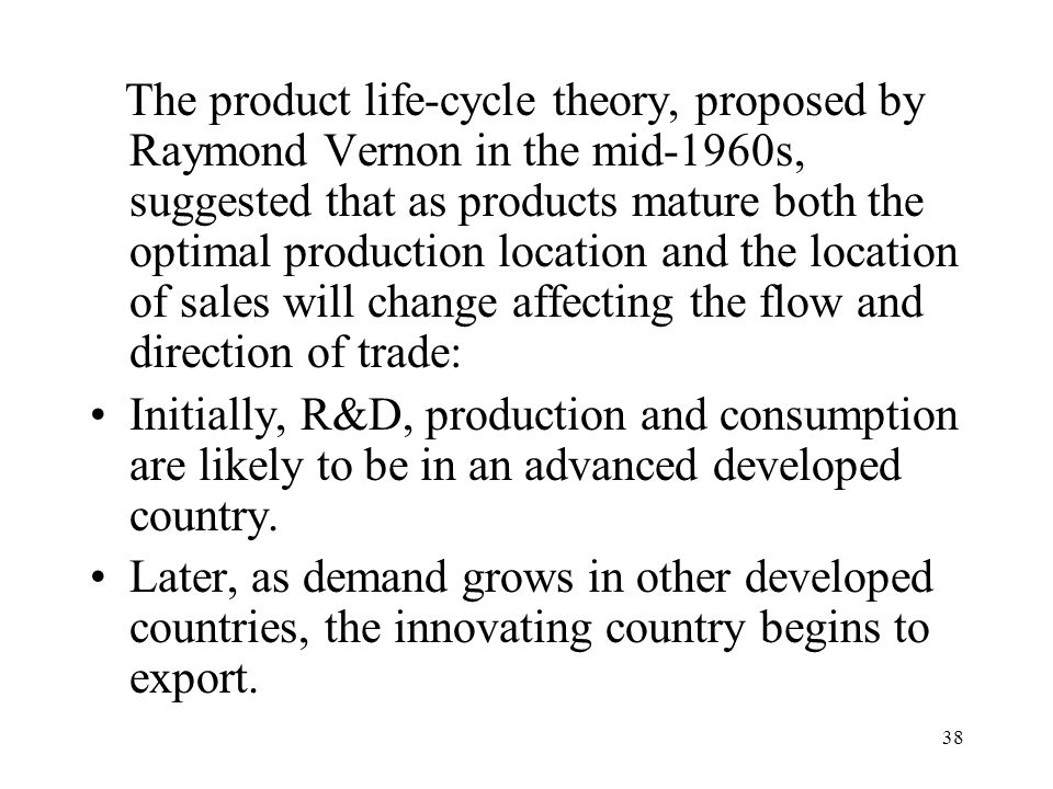 38 The product life-cycle theory, proposed by Raymond Vernon in the mid-1960s, suggested that as products mature both the optimal production location